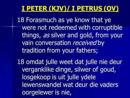 I PETER (KJV)/ I PETRUS (OV) 18 Forasmuch as ye know that ye were not redeemed with corruptible things, as silver and gold, from your vain conversation.