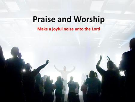 Praise and Worship Make a joyful noise unto the Lord.