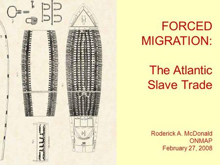 FORCED MIGRATION: The Atlantic Slave Trade Roderick A. McDonald ONMAP February 27, 2008.