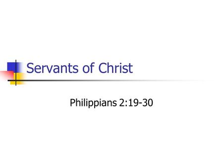 "Servants of Christ Philippians 2:19-30. ""I hope in the Lord Jesus to send Timothy to you soon, that I also may be cheered when I receive news about you."