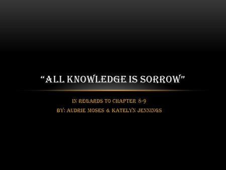 "In regards to chapter 8-9 BY: Audrie Moses & Katelyn Jennings ""ALL KNOWLEDGE IS SORROW"""