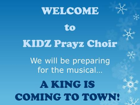 We will be preparing for the musical… A KING IS COMING TO TOWN! WELCOME to KIDZ Prayz Choir.