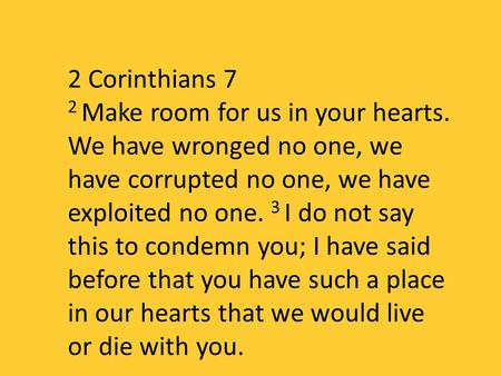 2 Corinthians 7 2 Make room for us in your hearts. We have wronged no one, we have corrupted no one, we have exploited no one. 3 I do not say this to condemn.