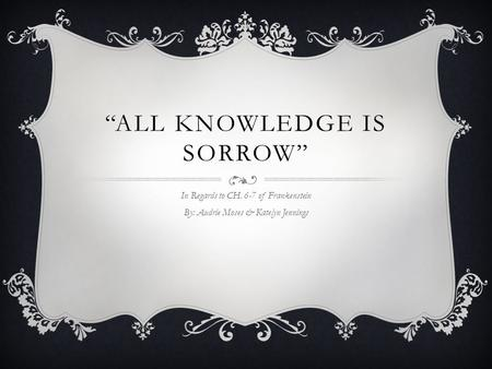 """ALL KNOWLEDGE IS SORROW"" In Regards to CH. 6-7 of Frankenstein By: Audrie Moses & Katelyn Jennings."