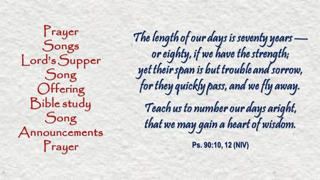 PrayerSongs Lord's Supper SongOffering Bible study SongAnnouncementsPrayer The length of our days is seventy years — or eighty, if we have the strength;