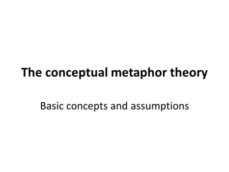 The conceptual metaphor theory Basic concepts and assumptions.
