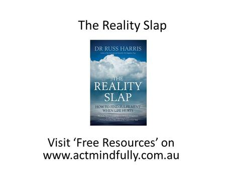 Visit 'Free Resources' on www.actmindfully.com.au The Reality Slap.