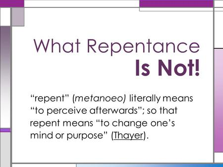"What Repentance Is Not! ""repent"" (metanoeo) literally means ""to perceive afterwards""; so that repent means ""to change one's mind or purpose"" (Thayer)."