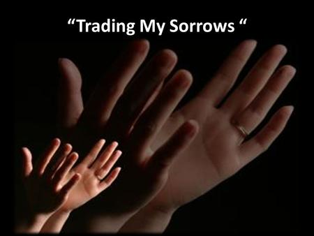 """Trading My Sorrows "". Verse 1: ""Trading My Sorrows"" I'm trading my sorrow, I'm trading my shame, I'm laying it down for the joy of the Lord. I'm trading."