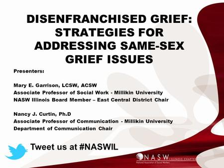 DISENFRANCHISED GRIEF: STRATEGIES FOR ADDRESSING SAME-SEX GRIEF ISSUES Presenters: Mary E. Garrison, LCSW, ACSW Associate Professor of Social Work - Millikin.