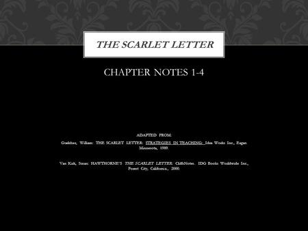 CHAPTER NOTES 1-4 ADAPTED FROM: Guelcher, William: THE SCARLET LETTER: STRATEGIES IN TEACHING: Idea Works Inc., Eagan Minnesota, 1989. Van Kirk, Susan: