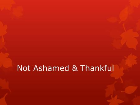 Not Ashamed & Thankful.  1 John 1:9 (NKJV) 9 If we confess our sins, He is faithful and just to forgive us our sins and to cleanse us from all unrighteousness.