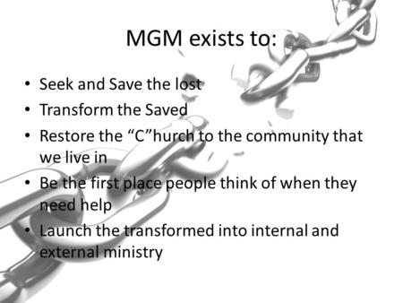 "MGM exists to: Seek and Save the lost Transform the Saved Restore the ""C""hurch to the community that we live in Be the first place people think of when."