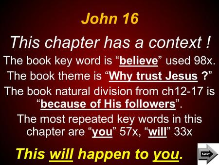 "John 16 This will happen to you. This chapter has a context ! The book key word is ""believe"" used 98x. The book theme is ""Why trust Jesus ?"" The book natural."