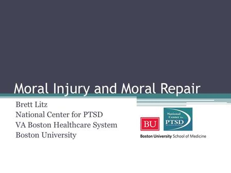 Moral Injury and Moral Repair Brett Litz National Center for PTSD VA Boston Healthcare System Boston University.