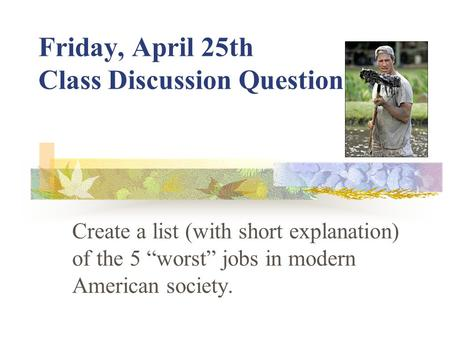 "Friday, April 25th Class Discussion Question Create a list (with short explanation) of the 5 ""worst"" jobs in modern American society."