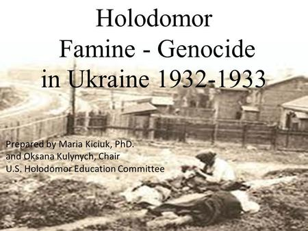 Holodomor Famine - Genocide in Ukraine 1932-1933 Prepared by Maria Kiciuk, PhD. and Oksana Kulynych, Chair U.S. Holodomor Education Committee.