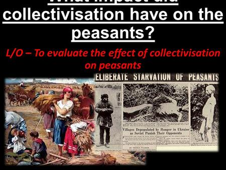 What impact did collectivisation have on the peasants? L/O – To evaluate the effect of collectivisation on peasants.