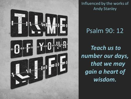 Psalm 90: 12 Teach us to number our days, that we may gain a heart of wisdom. Influenced by the works of Andy Stanley.