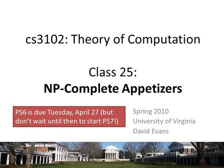 Cs3102: Theory of Computation Class 25: NP-Complete Appetizers Spring 2010 University of Virginia David Evans PS6 is due Tuesday, April 27 (but don't wait.