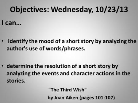 Objectives: Wednesday, 10/23/13 I can… identify the mood of a short story by analyzing the author's use of words/phrases. determine the resolution of a.