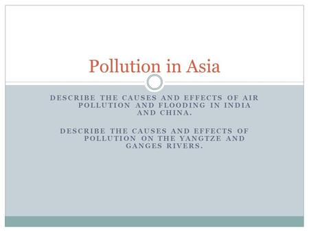Pollution in Asia Describe the causes and effects of air pollution and flooding in India and China. Describe the causes and effects of pollution on the.