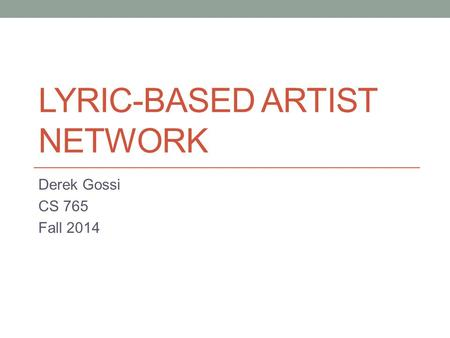 LYRIC-BASED ARTIST NETWORK Derek Gossi CS 765 Fall 2014.