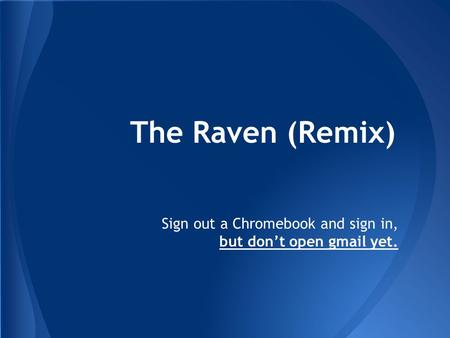 The Raven (Remix) Sign out a Chromebook and sign in, but don't open gmail yet.