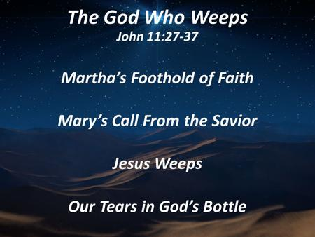 Martha's Foothold of Faith Mary's Call From the Savior Jesus Weeps Our Tears in God's Bottle The God Who Weeps John 11:27-37.