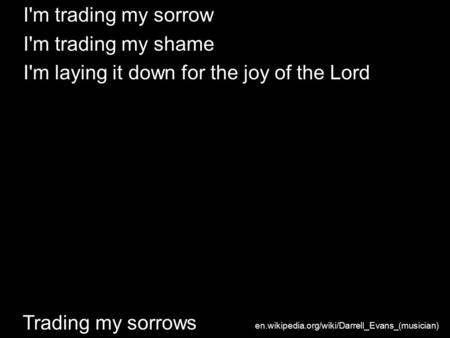 Trading my sorrows I'm trading my sorrow I'm trading my shame I'm laying it down for the joy of the Lord en.wikipedia.org/wiki/Darrell_Evans_(musician)
