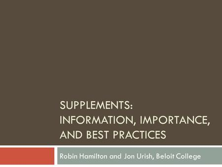 SUPPLEMENTS: INFORMATION, IMPORTANCE, AND BEST PRACTICES Robin Hamilton and Jon Urish, Beloit College.