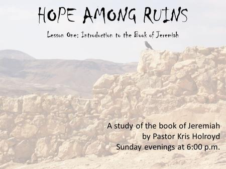 HOPE AMONG RUINS Lesson One: Introduction to the Book of Jeremiah A study of the book of Jeremiah by Pastor Kris Holroyd Sunday evenings at 6:00 p.m.