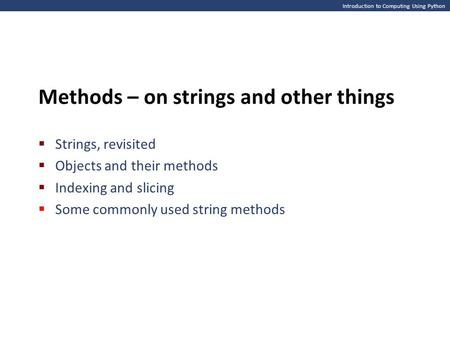 Introduction to Computing Using Python Methods – on strings and other things  Strings, revisited  Objects and their methods  Indexing and slicing 