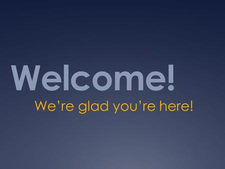 Welcome! We're glad you're here!.