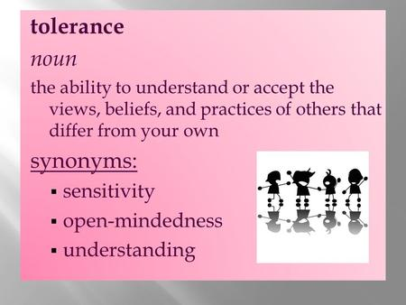 Tolerance noun the ability to understand or accept the views, beliefs, and practices of others that differ from your own synonyms:  sensitivity  open-mindedness.