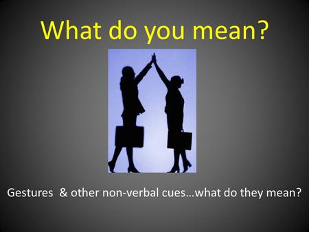 What do you mean? Gestures & other non-verbal cues…what do they mean?