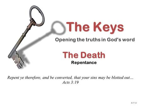 The Death The Death Repentance Repent ye therefore, and be converted, that your sins may be blotted out… Acts 3:19 The Keys Opening the truths in God's.
