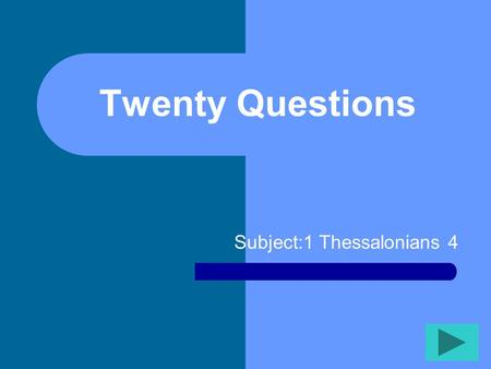 Twenty Questions Subject:1 Thessalonians 4 Twenty Questions 12345 678910 1112131415 1617181920.