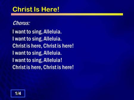 Christ Is Here! Chorus: I want to sing, Alleluia. I want to sing, Alleluia. Christ is here, Christ is here! I want to sing, Alleluia. I want to sing, Alleluia!