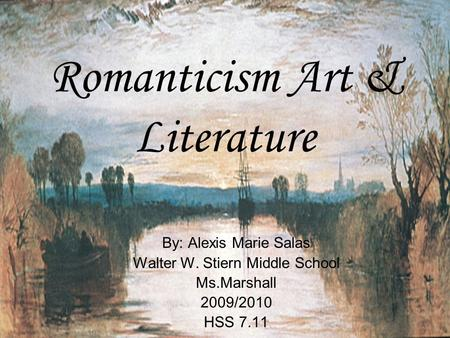 Romanticism Art & Literature By: Alexis Marie Salas Walter W. Stiern Middle School Ms.Marshall 2009/2010 HSS 7.11.
