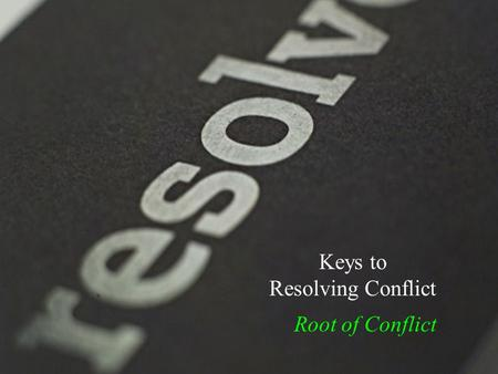 Keys to Resolving Conflict Root of Conflict. Conflict… Root of Conflict.