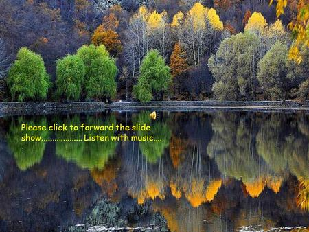 Please click to forward the slide show................... Listen with music….