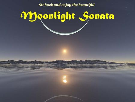 Moonlight Sonata Sit back and enjoy the beautiful.