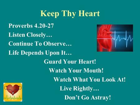 Keep Thy Heart Proverbs 4.20-27 Listen Closely… Continue To Observe… Life Depends Upon It… Guard Your Heart! Watch Your Mouth! Watch What You Look At!