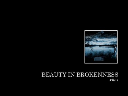 "BEAUTY IN BROKENNESS 4/12/12. ""There is DEFINITELY BEAUTY amongst the cracks"". LIFT ME UP."