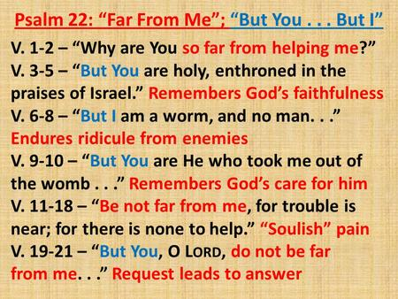 "Psalm 22: ""Far From Me""; ""But You... But I"" V. 1-2 – ""Why are You so far from helping me?"" V. 3-5 – ""But You are holy, enthroned in the praises of Israel."""