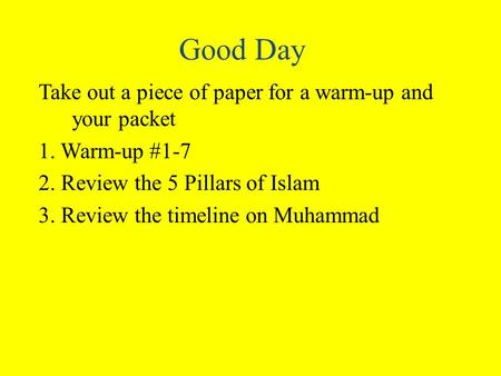 Good Day Take out a piece of paper for a warm-up and your packet 1. Warm-up #1-7 2. Review the 5 Pillars of Islam 3. Review the timeline on Muhammad.