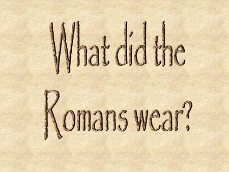 We know what the Romans wore mostly from statues and paintings. Men and women and children wore underclothes. The clothes people wore over theses.