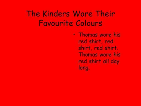 The Kinders Wore Their Favourite Colours Thomas wore his red shirt, red shirt, red shirt. Thomas wore his red shirt all day long.