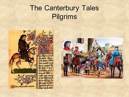 The Canterbury Tales Pilgrims. The Knight Estate #2 A soldier, knight just back from the Crusades Wore a stained tunic with blood, dirt Honest, generous,